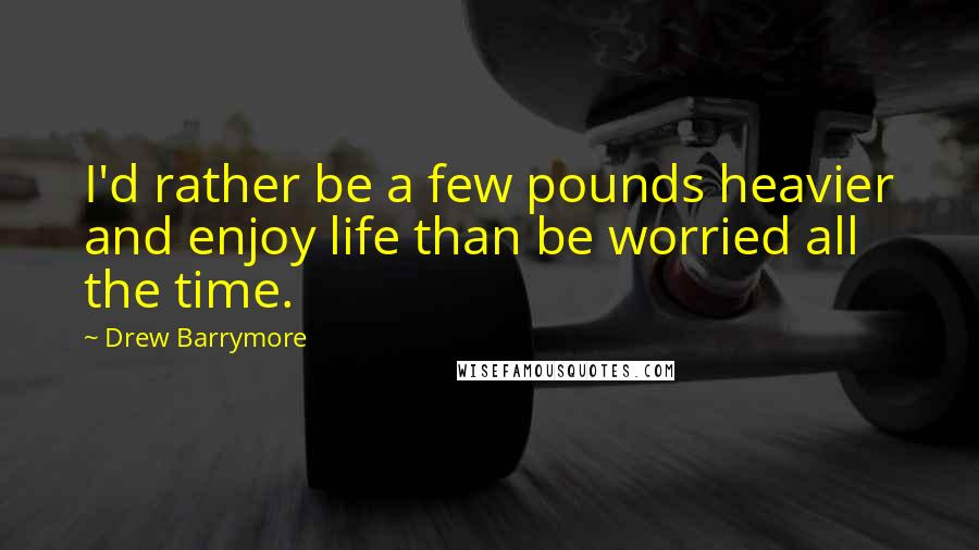 Drew Barrymore quotes: I'd rather be a few pounds heavier and enjoy life than be worried all the time.