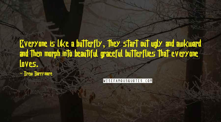 Drew Barrymore quotes: Everyone is like a butterfly, they start out ugly and awkward and then morph into beautiful graceful butterflies that everyone loves.