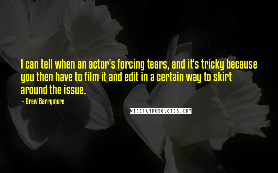 Drew Barrymore quotes: I can tell when an actor's forcing tears, and it's tricky because you then have to film it and edit in a certain way to skirt around the issue.
