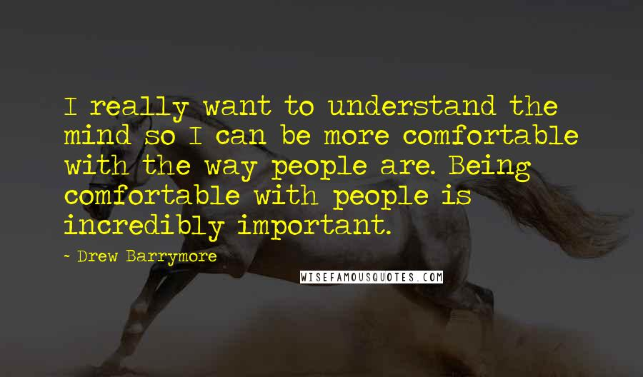 Drew Barrymore quotes: I really want to understand the mind so I can be more comfortable with the way people are. Being comfortable with people is incredibly important.