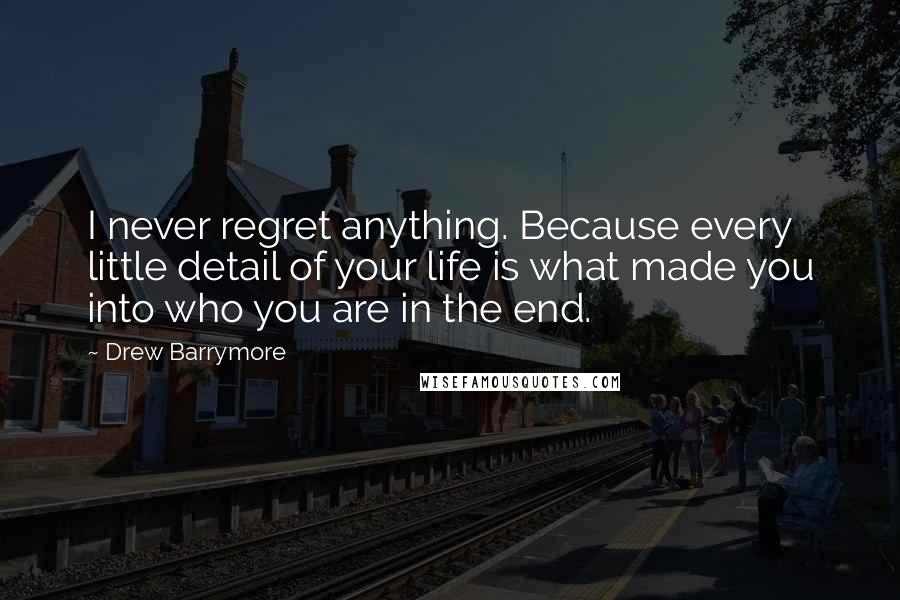 Drew Barrymore quotes: I never regret anything. Because every little detail of your life is what made you into who you are in the end.