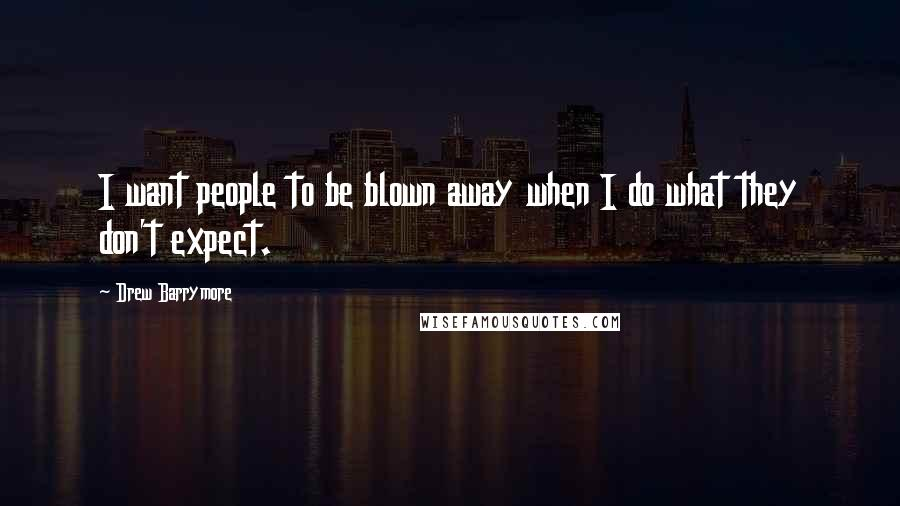 Drew Barrymore quotes: I want people to be blown away when I do what they don't expect.