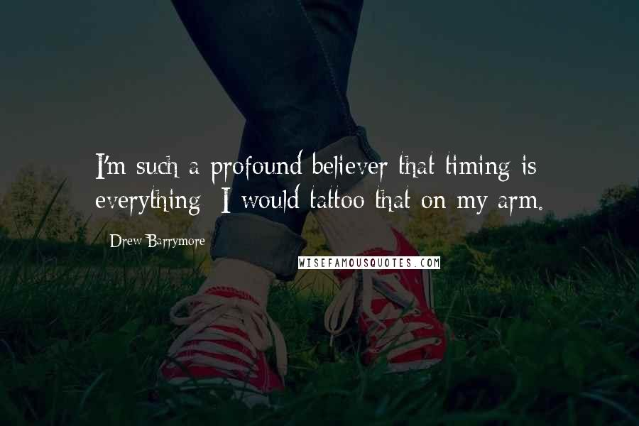 Drew Barrymore quotes: I'm such a profound believer that timing is everything; I would tattoo that on my arm.