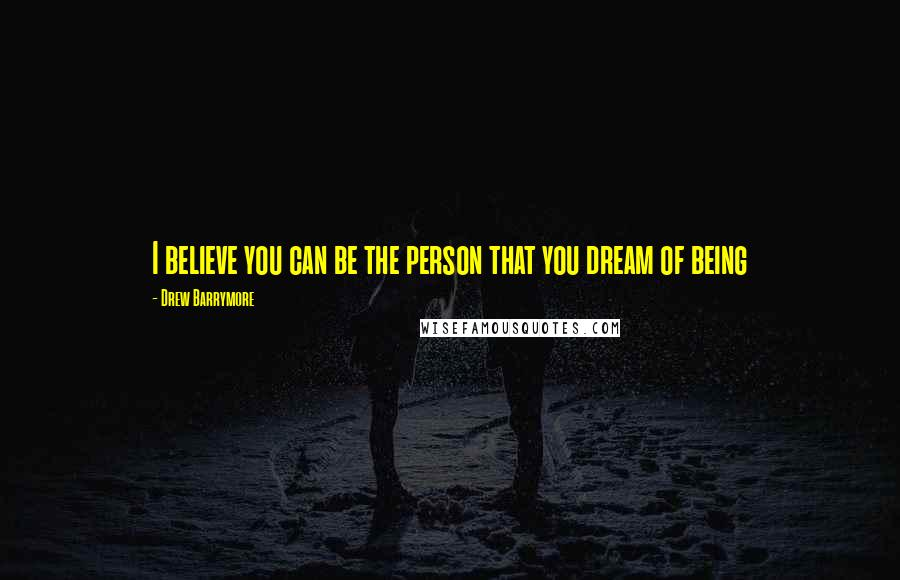 Drew Barrymore quotes: I believe you can be the person that you dream of being
