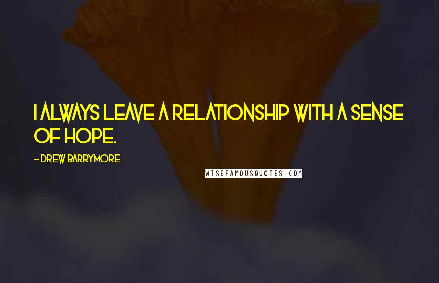 Drew Barrymore quotes: I always leave a relationship with a sense of hope.