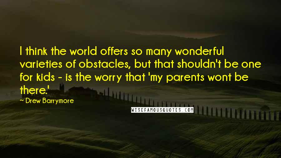 Drew Barrymore quotes: I think the world offers so many wonderful varieties of obstacles, but that shouldn't be one for kids - is the worry that 'my parents wont be there.'