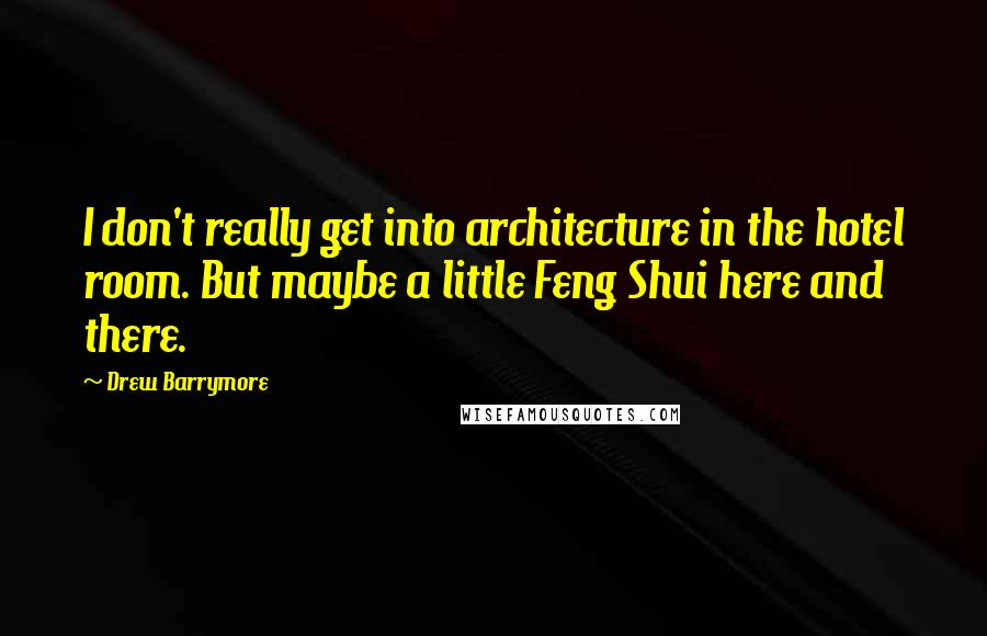 Drew Barrymore quotes: I don't really get into architecture in the hotel room. But maybe a little Feng Shui here and there.