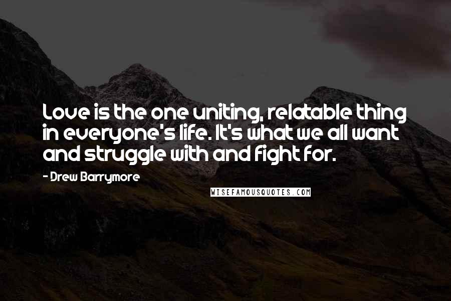 Drew Barrymore quotes: Love is the one uniting, relatable thing in everyone's life. It's what we all want and struggle with and fight for.