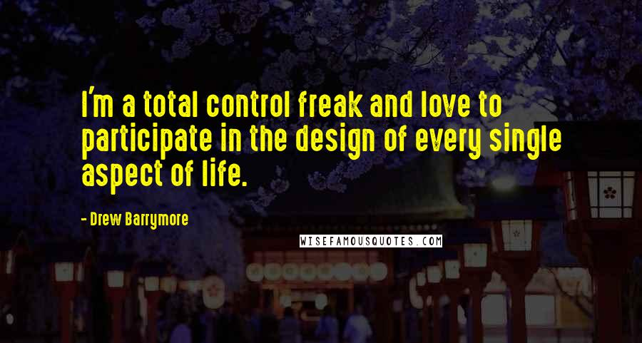 Drew Barrymore quotes: I'm a total control freak and love to participate in the design of every single aspect of life.