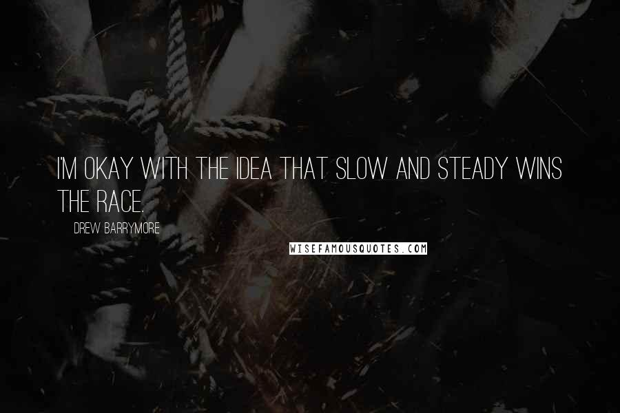 Drew Barrymore quotes: I'm okay with the idea that slow and steady wins the race.
