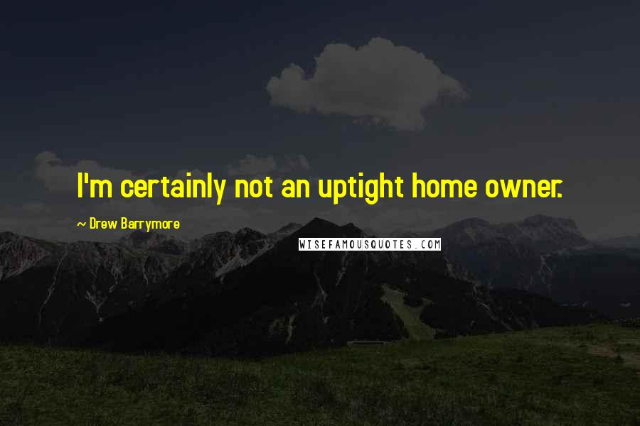 Drew Barrymore quotes: I'm certainly not an uptight home owner.