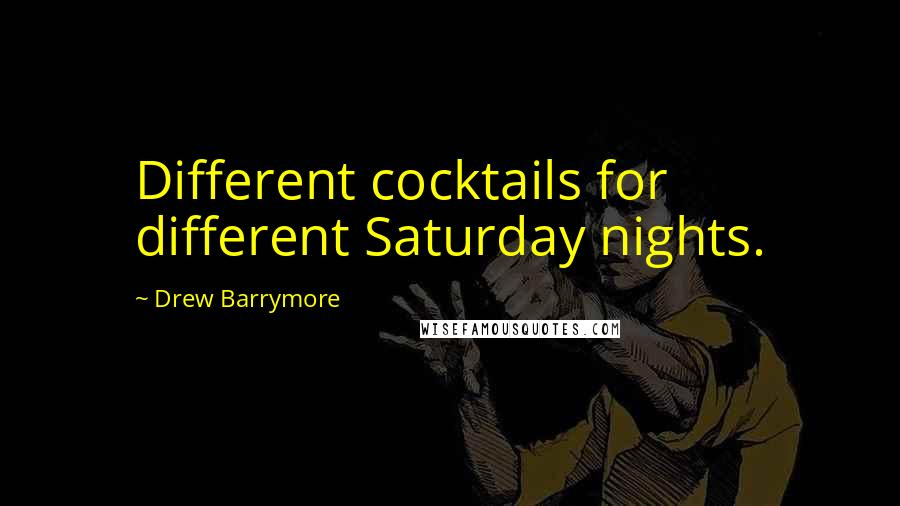 Drew Barrymore quotes: Different cocktails for different Saturday nights.