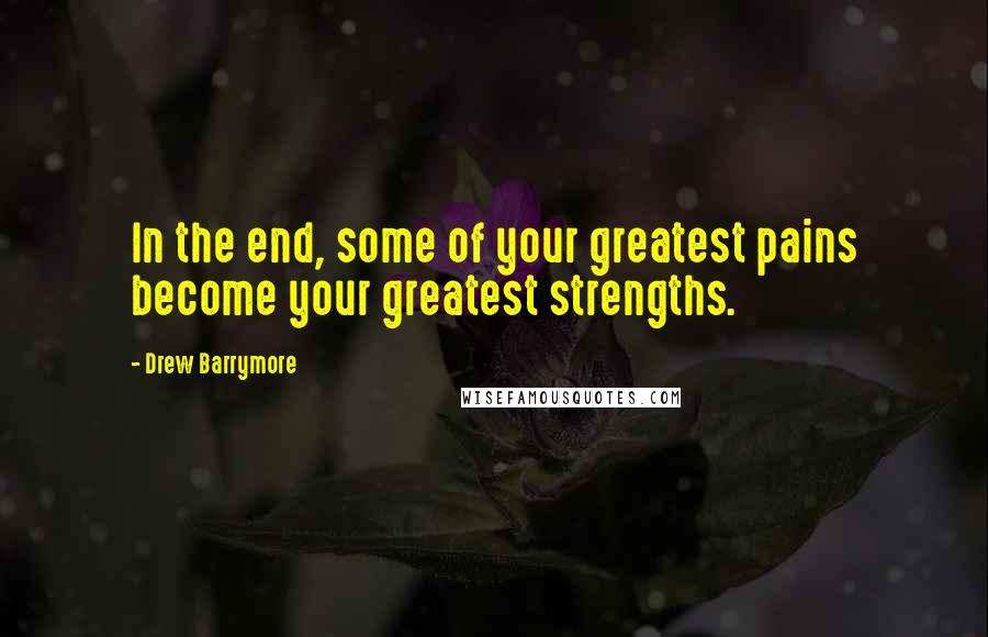 Drew Barrymore quotes: In the end, some of your greatest pains become your greatest strengths.