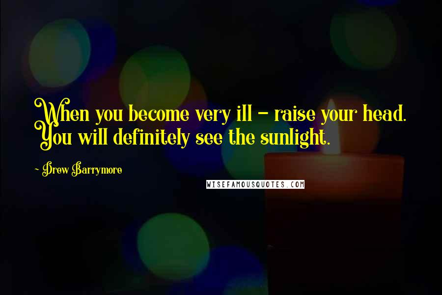 Drew Barrymore quotes: When you become very ill - raise your head. You will definitely see the sunlight.