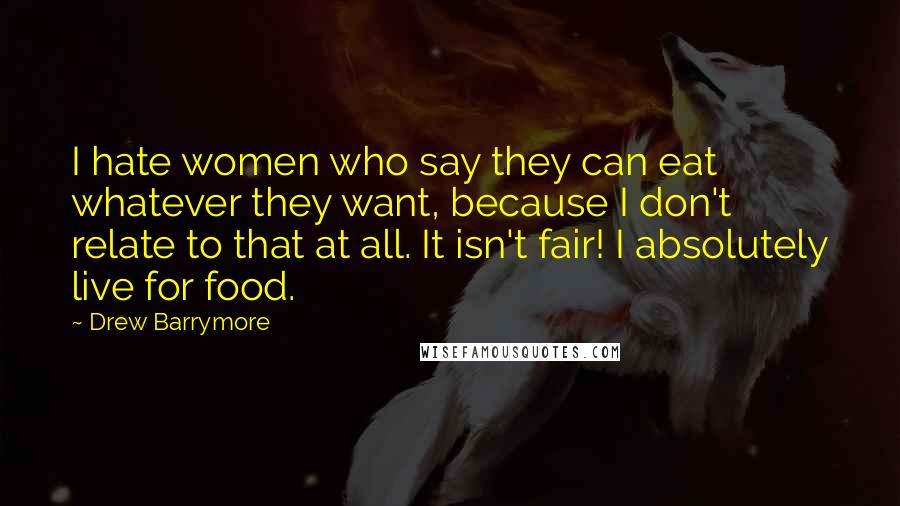Drew Barrymore quotes: I hate women who say they can eat whatever they want, because I don't relate to that at all. It isn't fair! I absolutely live for food.