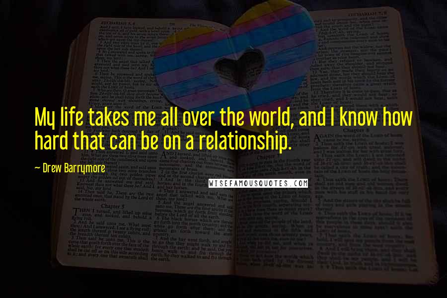 Drew Barrymore quotes: My life takes me all over the world, and I know how hard that can be on a relationship.