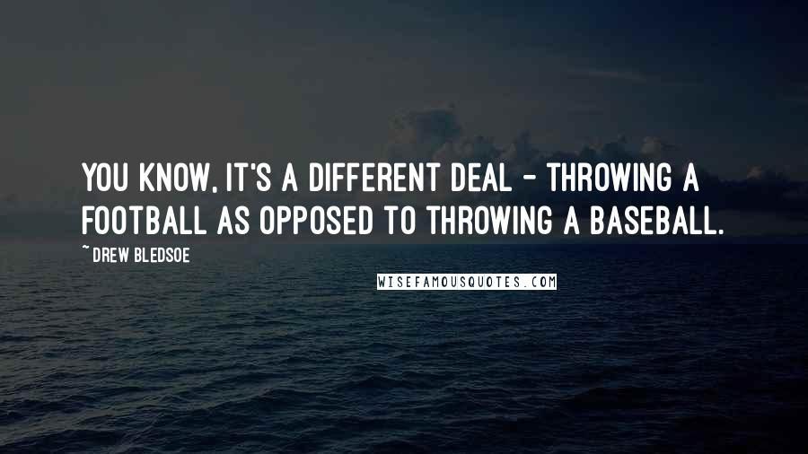 Drew Bledsoe quotes: You know, it's a different deal - throwing a football as opposed to throwing a baseball.