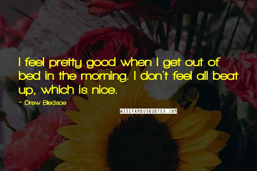 Drew Bledsoe quotes: I feel pretty good when I get out of bed in the morning. I don't feel all beat up, which is nice.