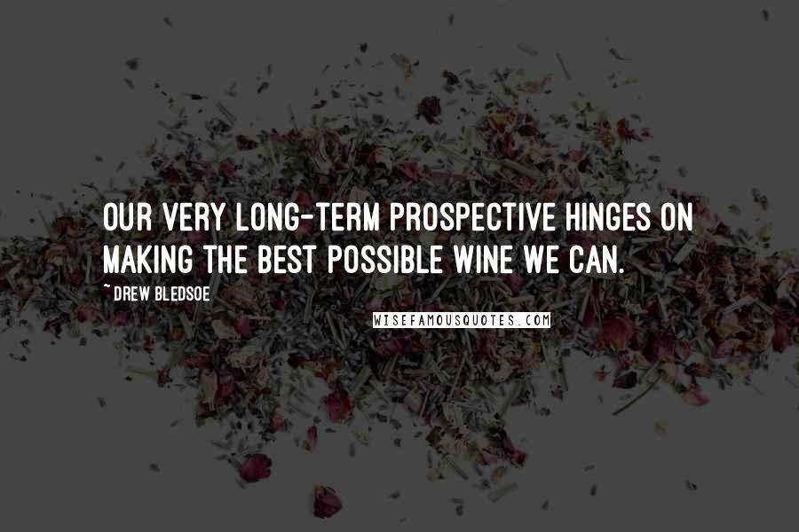 Drew Bledsoe quotes: Our very long-term prospective hinges on making the best possible wine we can.