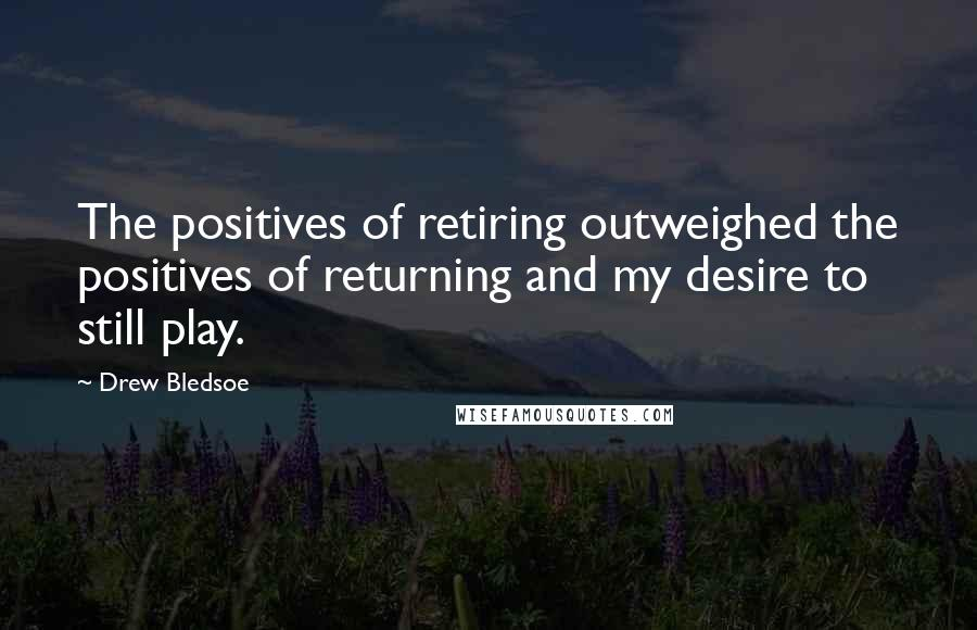 Drew Bledsoe quotes: The positives of retiring outweighed the positives of returning and my desire to still play.