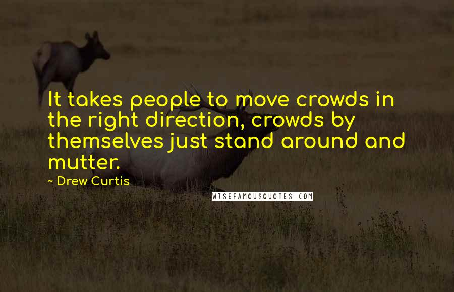 Drew Curtis quotes: It takes people to move crowds in the right direction, crowds by themselves just stand around and mutter.