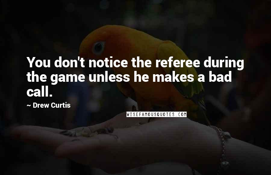 Drew Curtis quotes: You don't notice the referee during the game unless he makes a bad call.