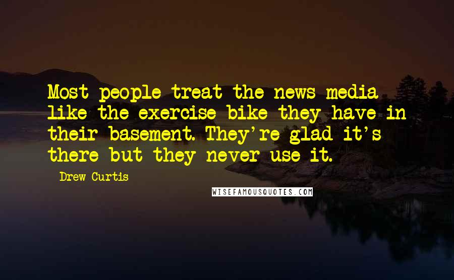 Drew Curtis quotes: Most people treat the news media like the exercise bike they have in their basement. They're glad it's there but they never use it.