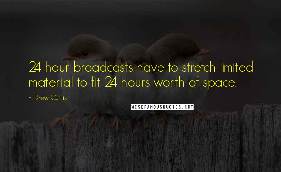 Drew Curtis quotes: 24 hour broadcasts have to stretch limited material to fit 24 hours worth of space.