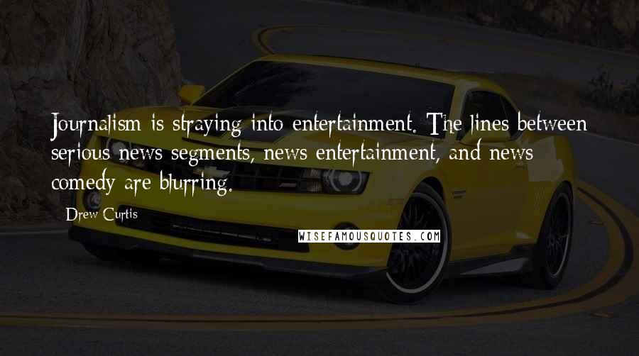 Drew Curtis quotes: Journalism is straying into entertainment. The lines between serious news segments, news entertainment, and news comedy are blurring.