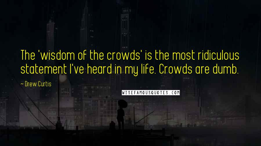 Drew Curtis quotes: The 'wisdom of the crowds' is the most ridiculous statement I've heard in my life. Crowds are dumb.