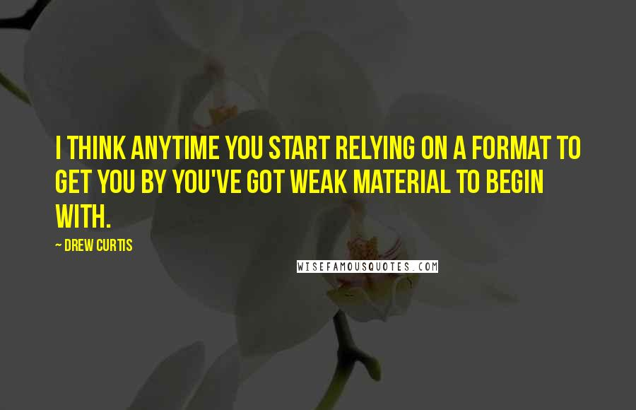 Drew Curtis quotes: I think anytime you start relying on a format to get you by you've got weak material to begin with.