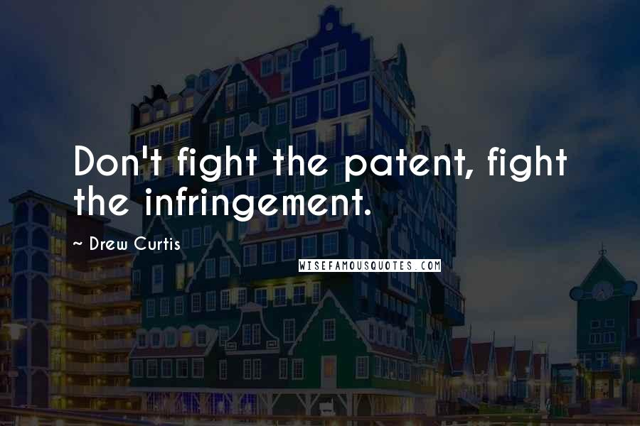 Drew Curtis quotes: Don't fight the patent, fight the infringement.