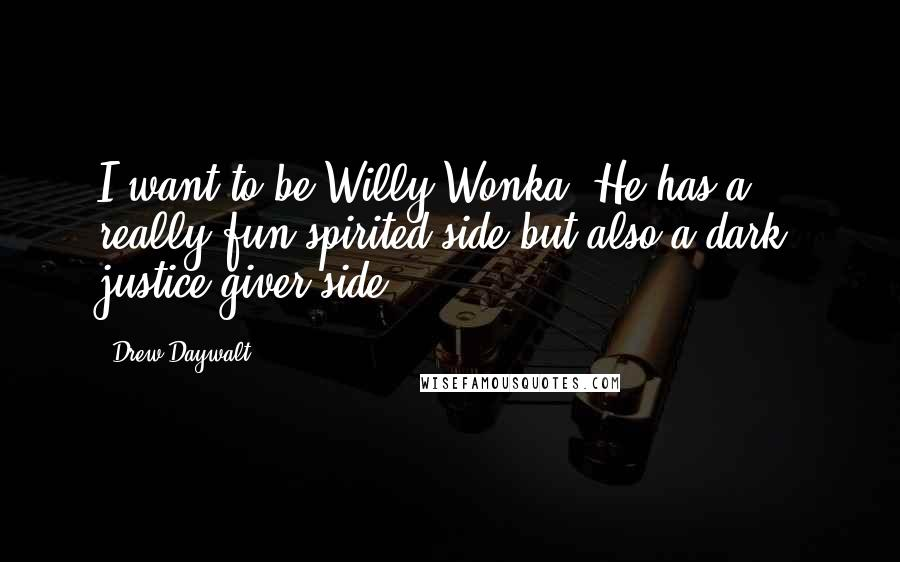 Drew Daywalt quotes: I want to be Willy Wonka. He has a really fun spirited side but also a dark, justice-giver side.