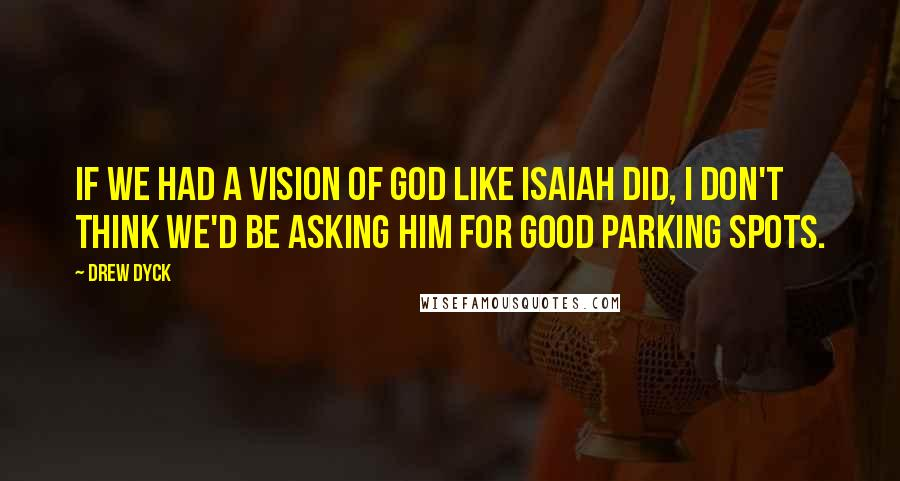 Drew Dyck quotes: If we had a vision of God like Isaiah did, I don't think we'd be asking him for good parking spots.