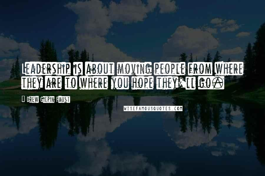 Drew Gilpin Faust quotes: Leadership is about moving people from where they are to where you hope they'll go.