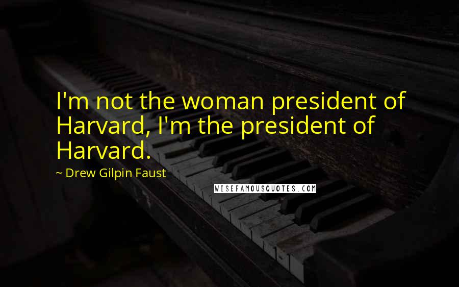 Drew Gilpin Faust quotes: I'm not the woman president of Harvard, I'm the president of Harvard.
