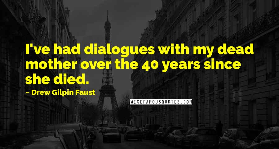 Drew Gilpin Faust quotes: I've had dialogues with my dead mother over the 40 years since she died.