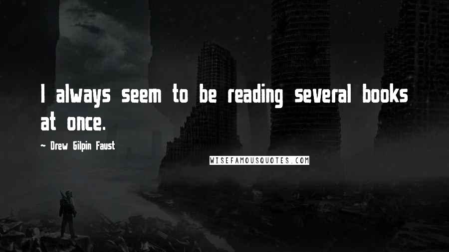 Drew Gilpin Faust quotes: I always seem to be reading several books at once.