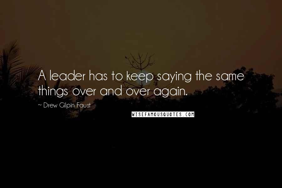 Drew Gilpin Faust quotes: A leader has to keep saying the same things over and over again.