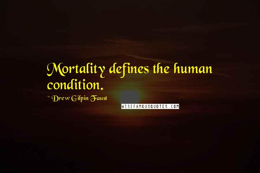 Drew Gilpin Faust quotes: Mortality defines the human condition.