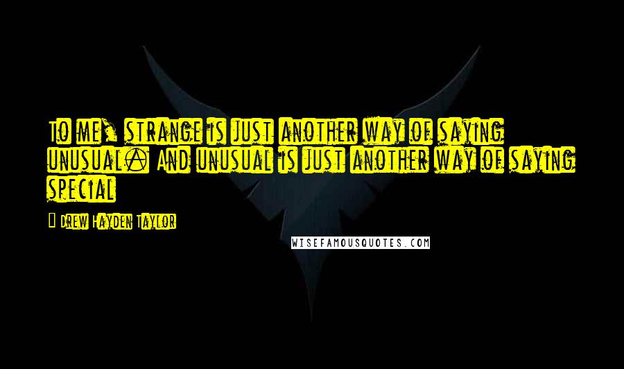 Drew Hayden Taylor quotes: To me, strange is just another way of saying unusual. And unusual is just another way of saying special