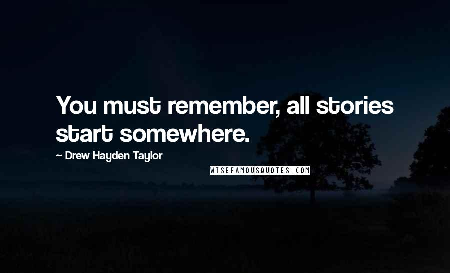 Drew Hayden Taylor quotes: You must remember, all stories start somewhere.
