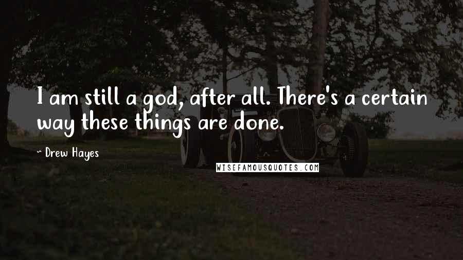 Drew Hayes quotes: I am still a god, after all. There's a certain way these things are done.