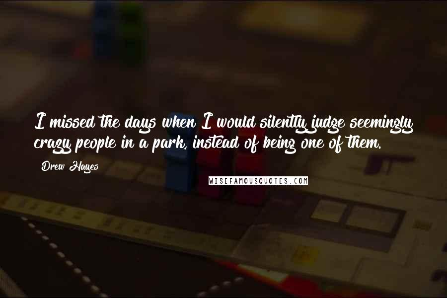Drew Hayes quotes: I missed the days when I would silently judge seemingly crazy people in a park, instead of being one of them.