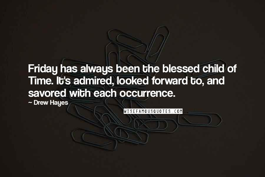 Drew Hayes quotes: Friday has always been the blessed child of Time. It's admired, looked forward to, and savored with each occurrence.