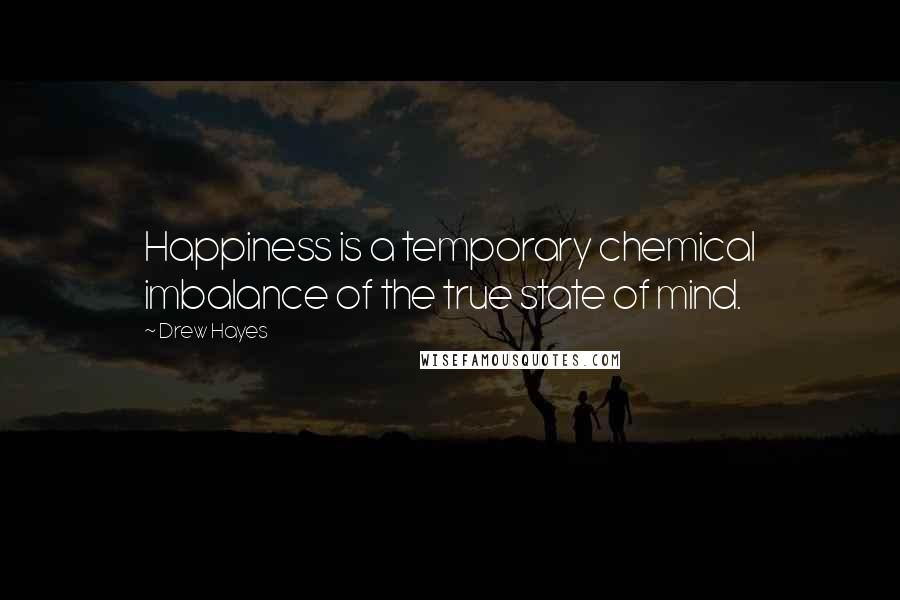 Drew Hayes quotes: Happiness is a temporary chemical imbalance of the true state of mind.