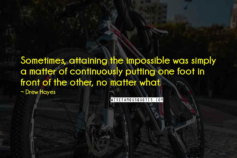 Drew Hayes quotes: Sometimes, attaining the impossible was simply a matter of continuously putting one foot in front of the other, no matter what.