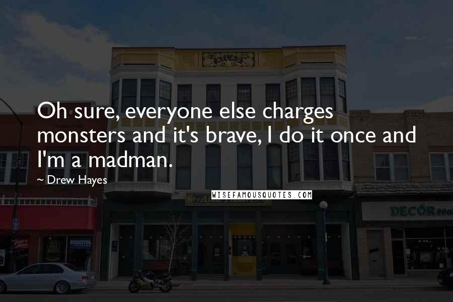 Drew Hayes quotes: Oh sure, everyone else charges monsters and it's brave, I do it once and I'm a madman.