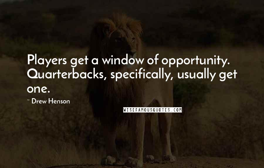 Drew Henson quotes: Players get a window of opportunity. Quarterbacks, specifically, usually get one.