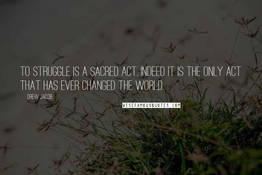 Drew Jacob quotes: To struggle is a sacred act, indeed it is the only act that has ever changed the world.